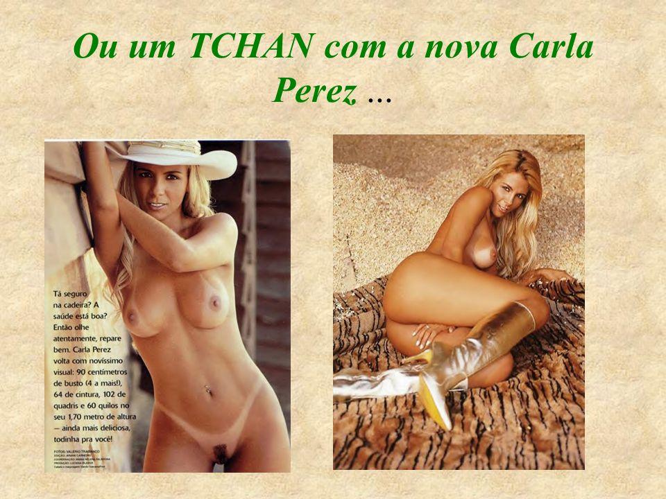 Ou um TCHAN com a nova Carla Perez ...