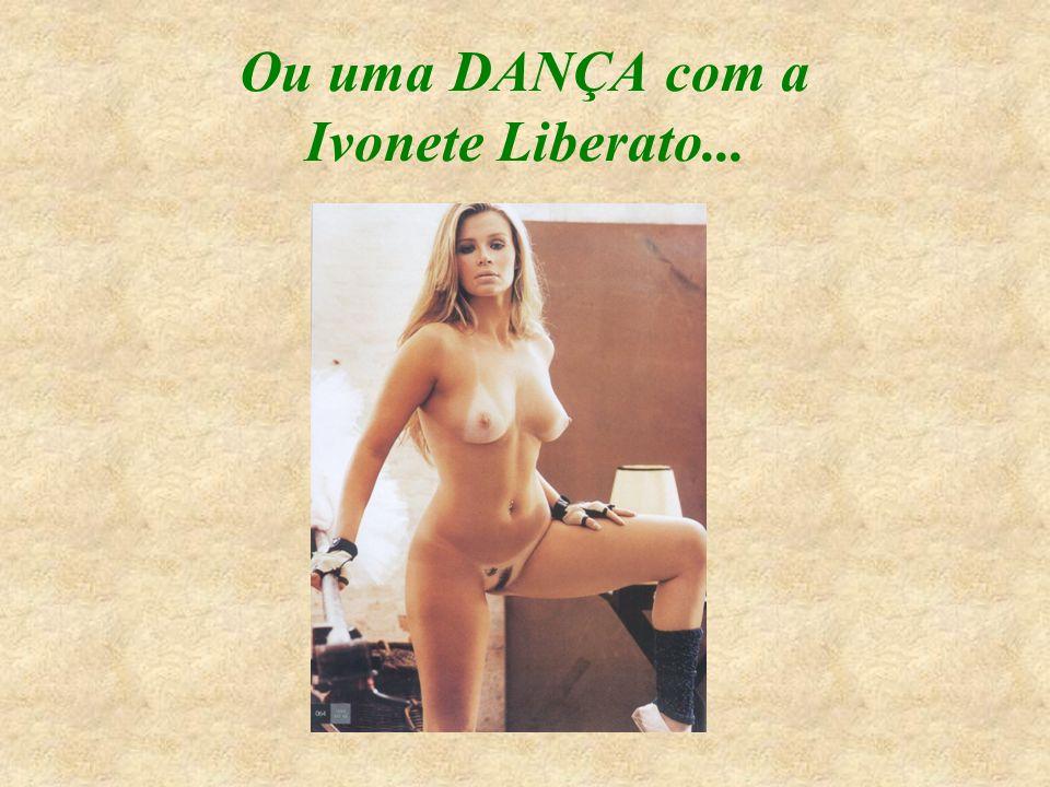 Ou uma DANÇA com a Ivonete Liberato...