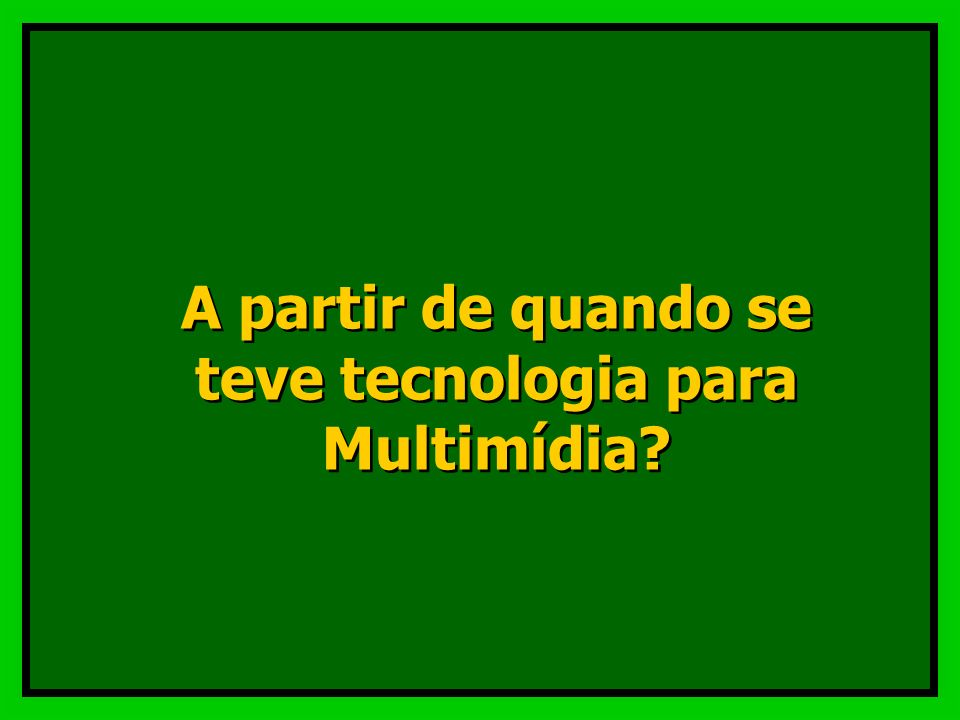 A partir de quando se teve tecnologia para Multimídia