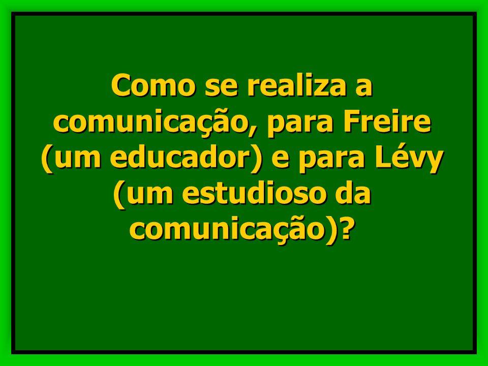 Como se realiza a comunicação, para Freire (um educador) e para Lévy (um estudioso da comunicação)