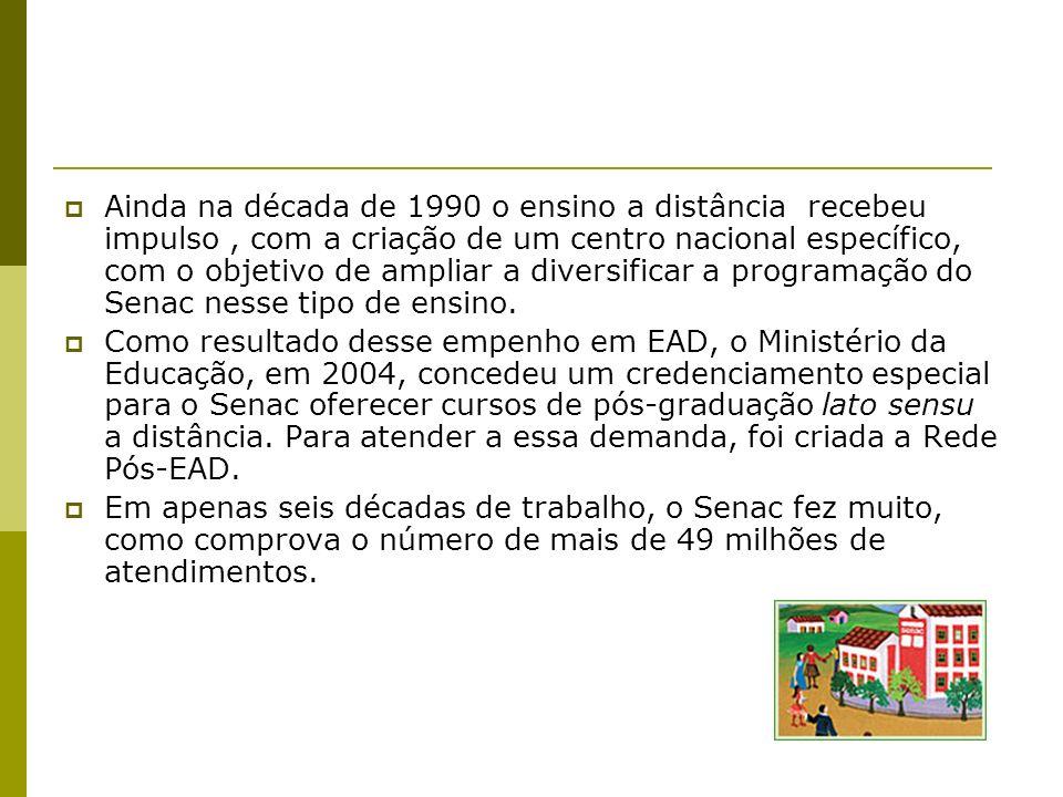Ainda na década de 1990 o ensino a distância recebeu impulso , com a criação de um centro nacional específico, com o objetivo de ampliar a diversificar a programação do Senac nesse tipo de ensino.