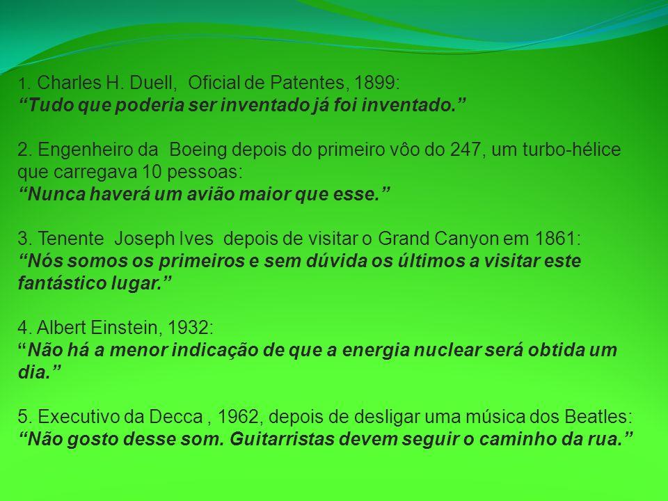 1. Charles H. Duell, Oficial de Patentes, 1899: Tudo que poderia ser inventado já foi inventado. 2. Engenheiro da Boeing depois do primeiro vôo do 247, um turbo-hélice que carregava 10 pessoas: