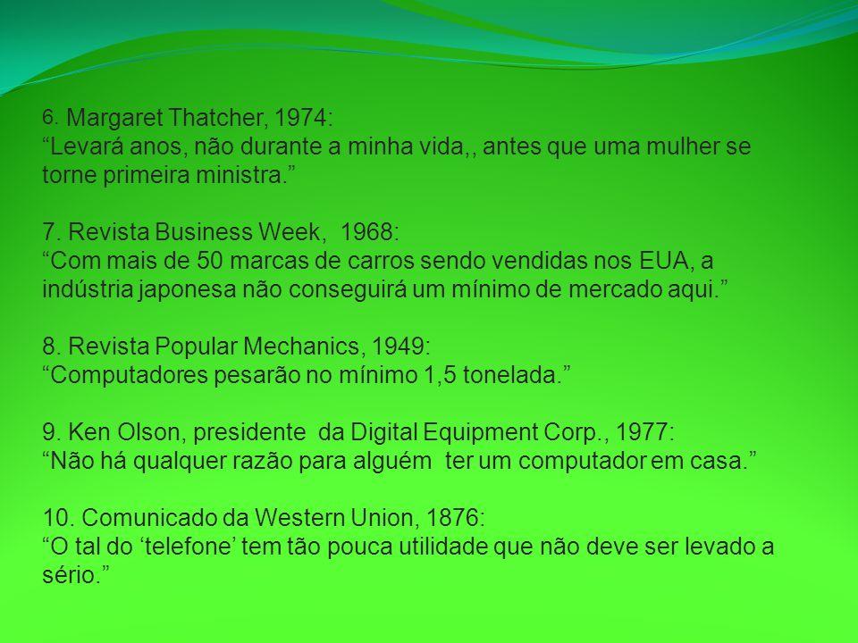 6. Margaret Thatcher, 1974: Levará anos, não durante a minha vida,, antes que uma mulher se torne primeira ministra. 7. Revista Business Week, 1968: Com mais de 50 marcas de carros sendo vendidas nos EUA, a indústria japonesa não conseguirá um mínimo de mercado aqui.