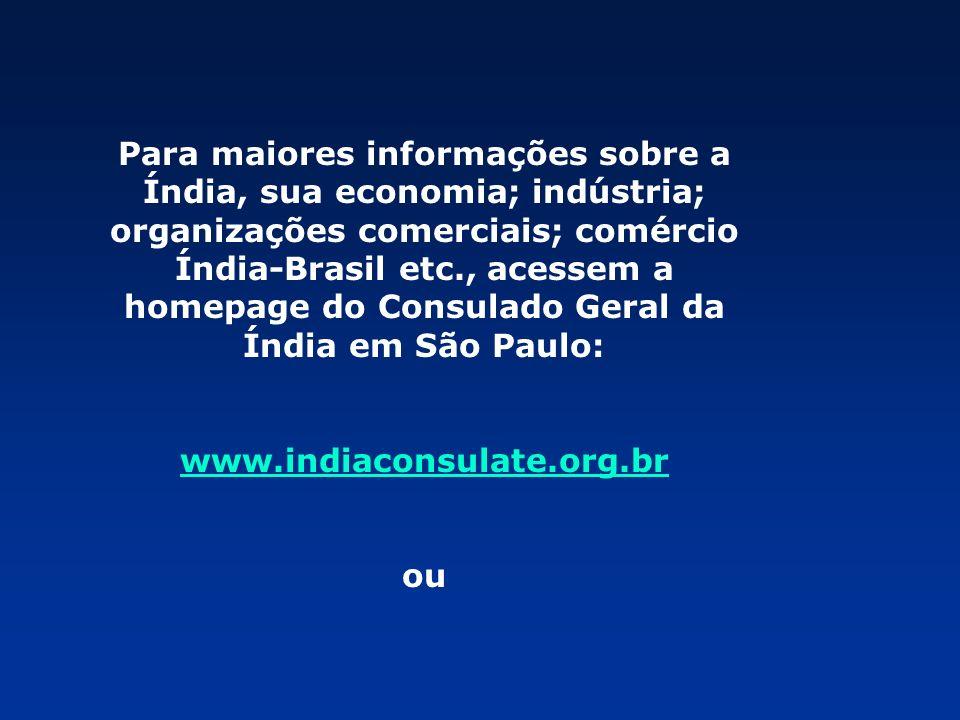 Para maiores informações sobre a Índia, sua economia; indústria; organizações comerciais; comércio Índia-Brasil etc., acessem a homepage do Consulado Geral da Índia em São Paulo: