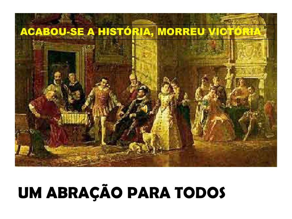 ACABOU-SE A HISTÓRIA, MORREU VICTÓRIA