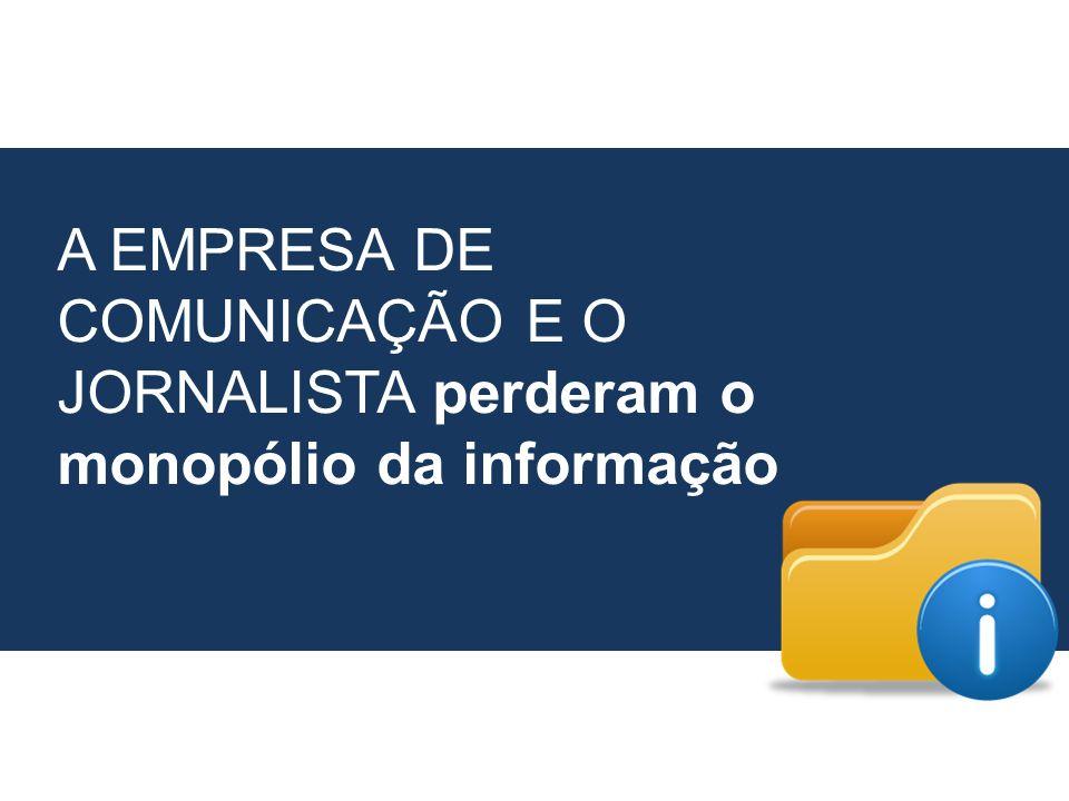 A EMPRESA DE COMUNICAÇÃO E O JORNALISTA perderam o monopólio da informação