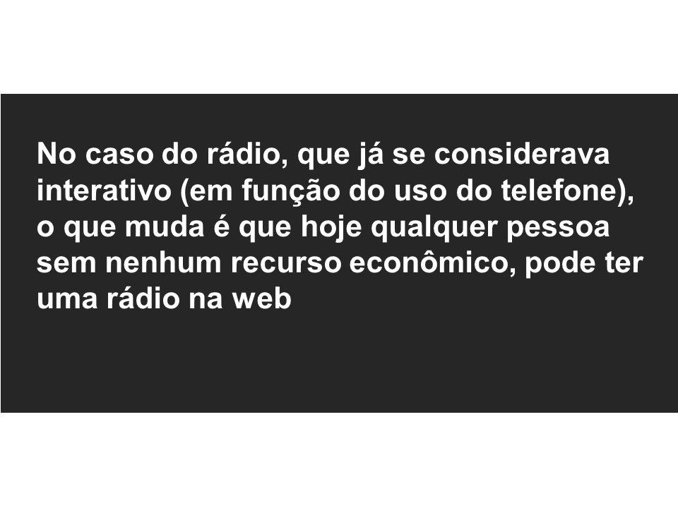 No caso do rádio, que já se considerava interativo (em função do uso do telefone), o que muda é que hoje qualquer pessoa sem nenhum recurso econômico, pode ter uma rádio na web