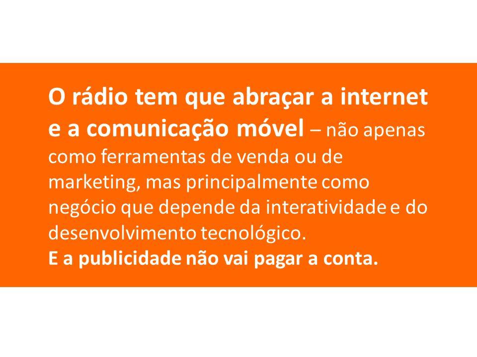O rádio tem que abraçar a internet e a comunicação móvel – não apenas como ferramentas de venda ou de marketing, mas principalmente como negócio que depende da interatividade e do desenvolvimento tecnológico.
