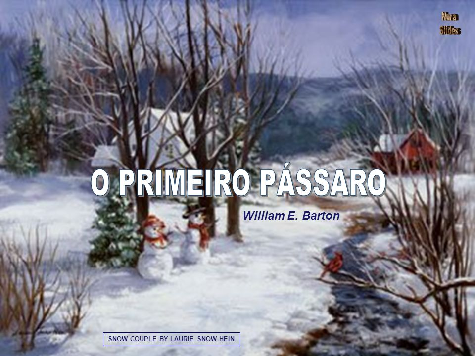 O PRIMEIRO PÁSSARO William E. Barton SNOW COUPLE BY LAURIE SNOW HEIN