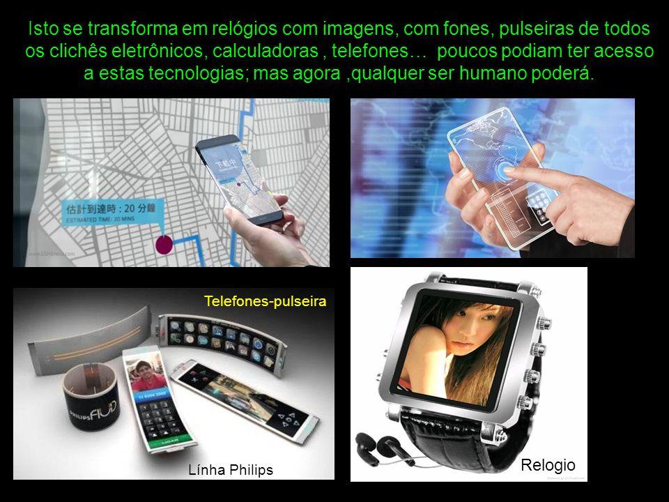 Isto se transforma em relógios com imagens, com fones, pulseiras de todos os clichês eletrônicos, calculadoras , telefones… poucos podiam ter acesso a estas tecnologias; mas agora ,qualquer ser humano poderá.