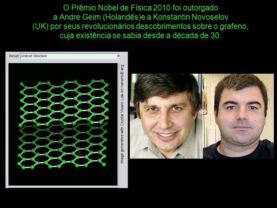 O Prêmio Nobel de Física 2010 foi outorgado a Andre Geim (Holandês)e a Konstantin Novoselov (UK) por seus revolucionários descobrimentos sobre o grafeno, cuja existência se sabia desde a década de 30.