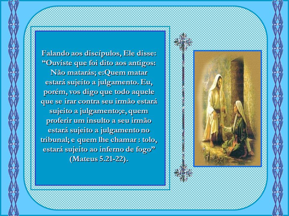 Falando aos discípulos, Ele disse: Ouviste que foi dito aos antigos: Não matarás; e:Quem matar estará sujeito a julgamento.