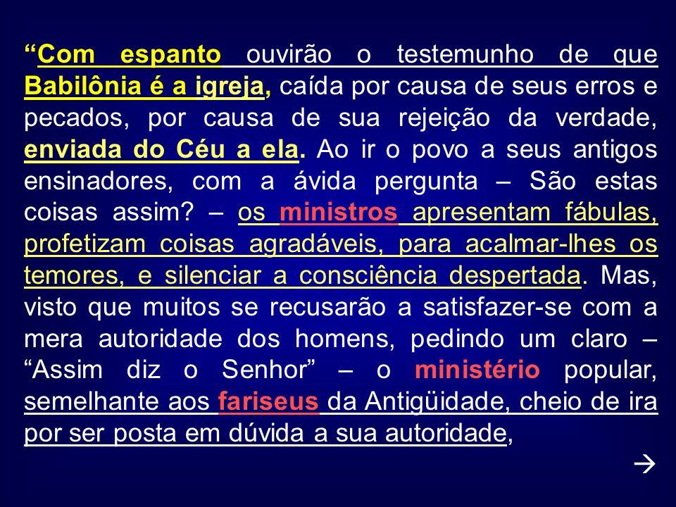Com espanto ouvirão o testemunho de que Babilônia é a igreja, caída por causa de seus erros e pecados, por causa de sua rejeição da verdade, enviada do Céu a ela.