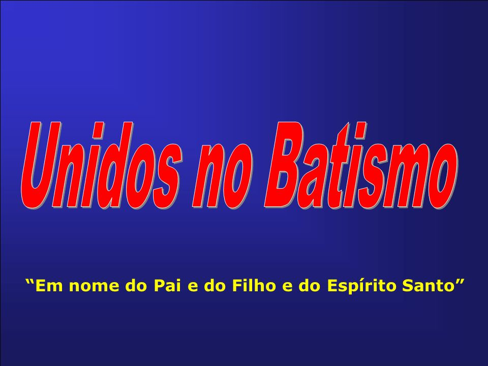 Unidos no Batismo Em nome do Pai e do Filho e do Espírito Santo