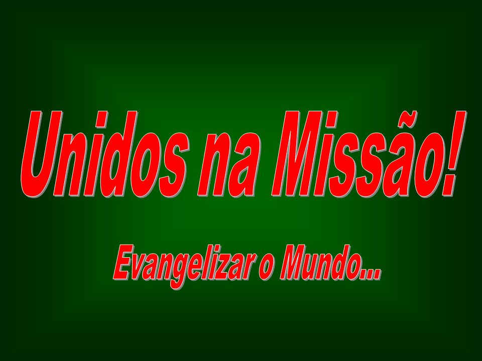Unidos na Missão! Evangelizar o Mundo...