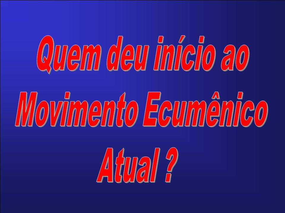 Quem deu início ao Movimento Ecumênico Atual