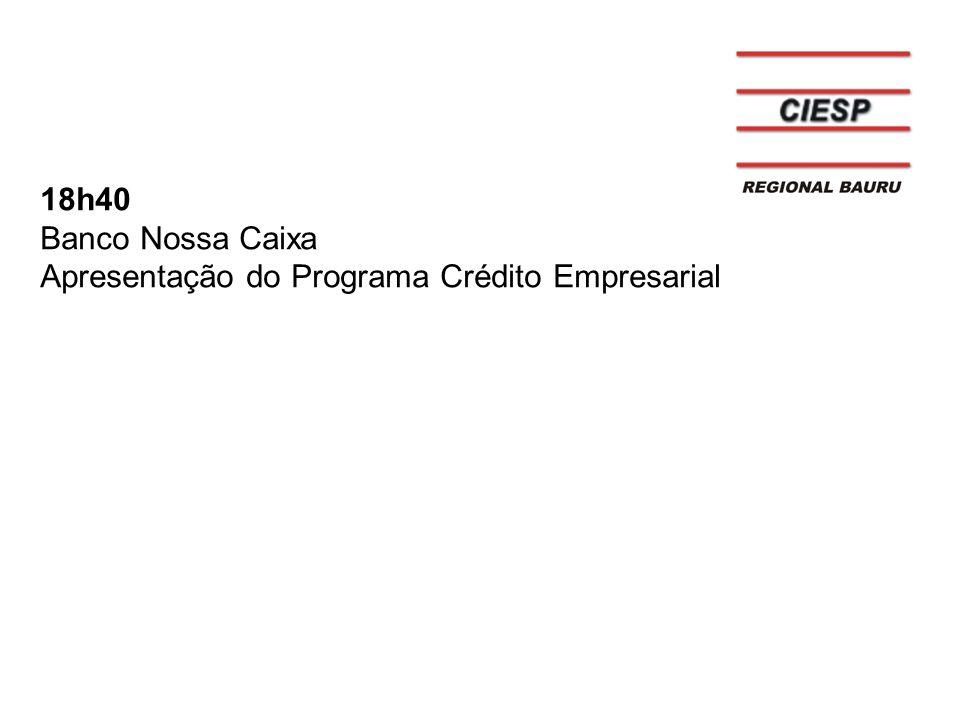 18h40 Banco Nossa Caixa Apresentação do Programa Crédito Empresarial