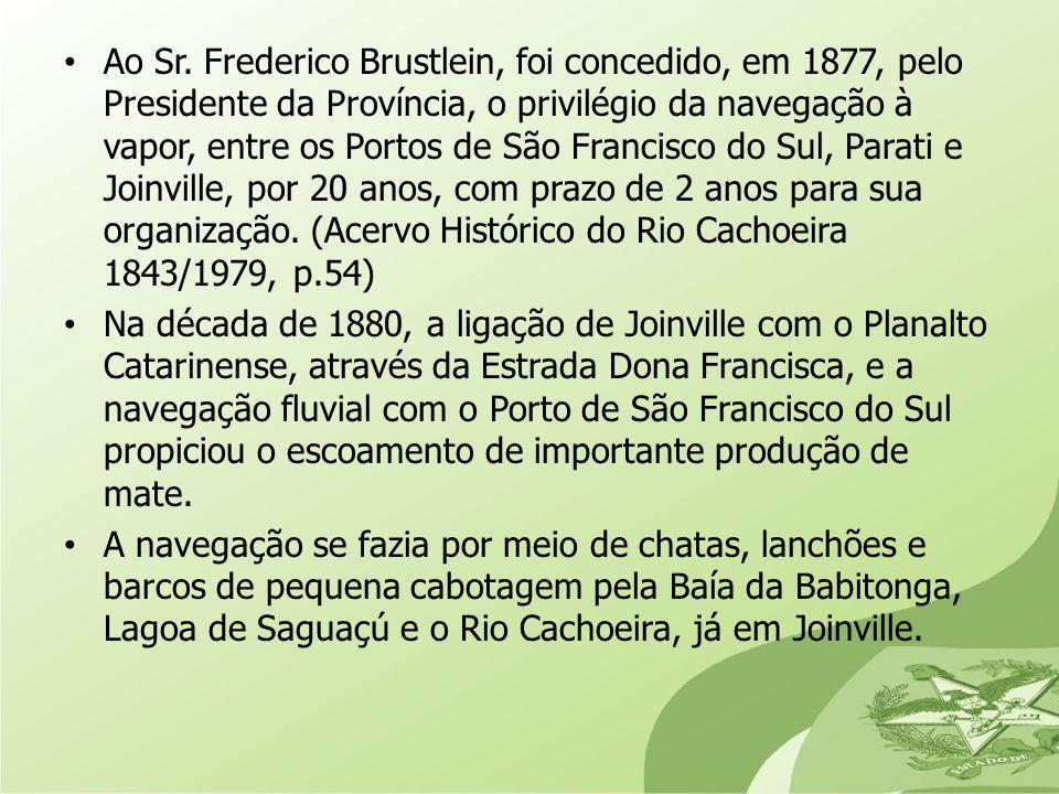 Ao Sr. Frederico Brustlein, foi concedido, em 1877, pelo Presidente da Província, o privilégio da navegação à vapor, entre os Portos de São Francisco do Sul, Parati e Joinville, por 20 anos, com prazo de 2 anos para sua organização. (Acervo Histórico do Rio Cachoeira 1843/1979, p.54)