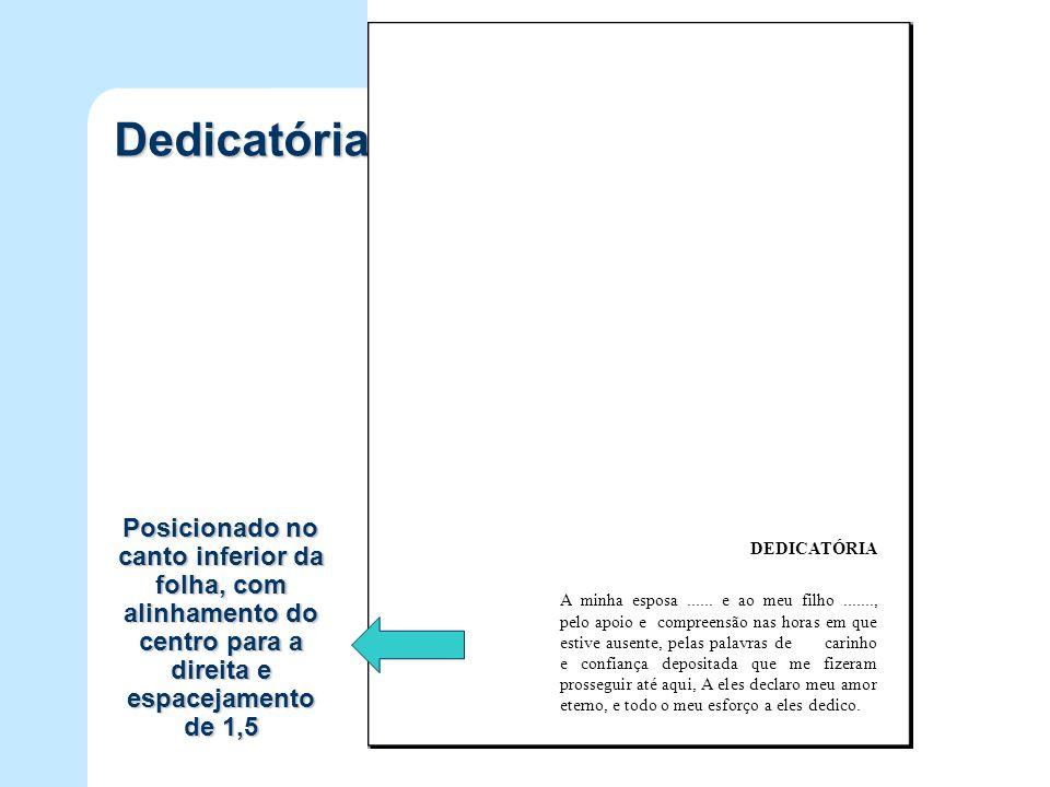 Dedicatória Posicionado no canto inferior da folha, com alinhamento do centro para a direita e espacejamento de 1,5.