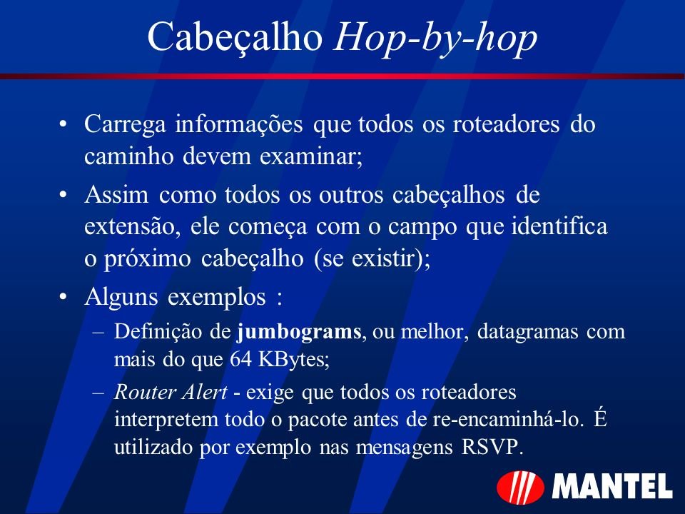 Cabeçalho Hop-by-hop Carrega informações que todos os roteadores do caminho devem examinar;