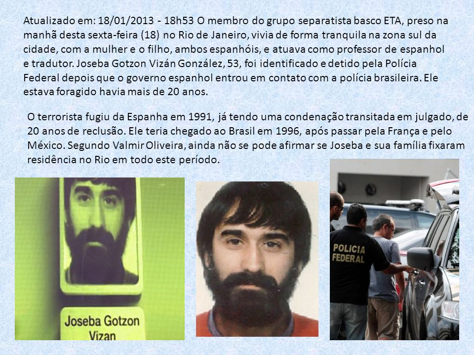 Atualizado em: 18/01/2013 - 18h53 O membro do grupo separatista basco ETA, preso na manhã desta sexta-feira (18) no Rio de Janeiro, vivia de forma tranquila na zona sul da cidade, com a mulher e o filho, ambos espanhóis, e atuava como professor de espanhol e tradutor. Joseba Gotzon Vizán González, 53, foi identificado e detido pela Polícia Federal depois que o governo espanhol entrou em contato com a polícia brasileira. Ele estava foragido havia mais de 20 anos.