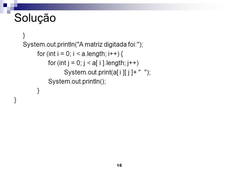 Solução } System.out.println( A matriz digitada foi: );