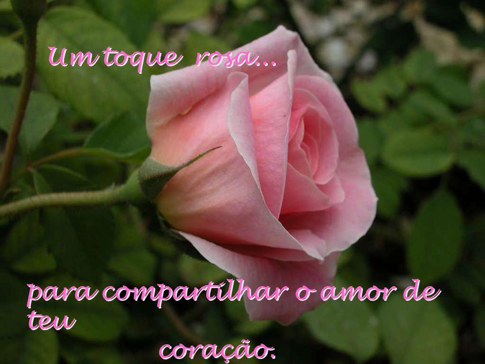 Um toque rosa... para compartilhar o amor de teu coração.