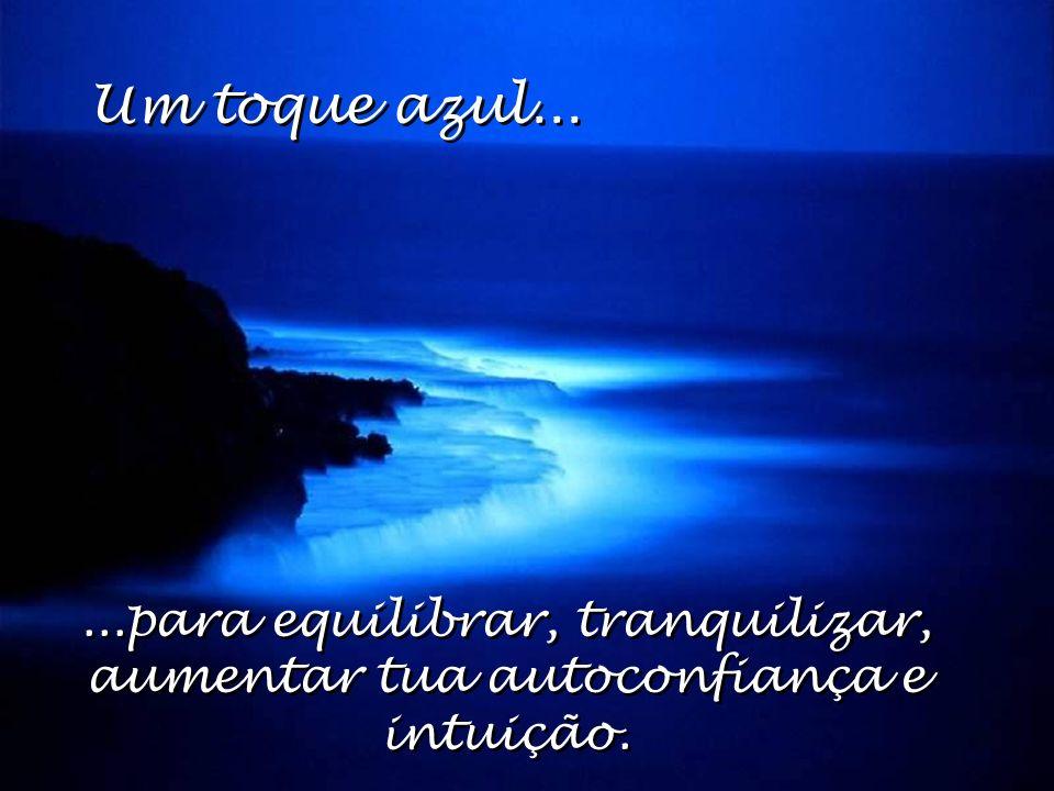 Um toque azul... ...para equilibrar, tranquilizar, aumentar tua autoconfiança e intuição.