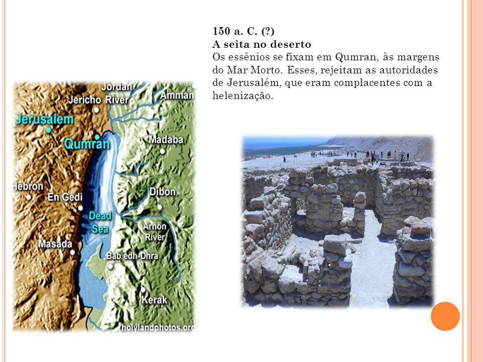 150 a. C. ( ) A seita no deserto Os essênios se fixam em Qumran, às margens do Mar Morto.