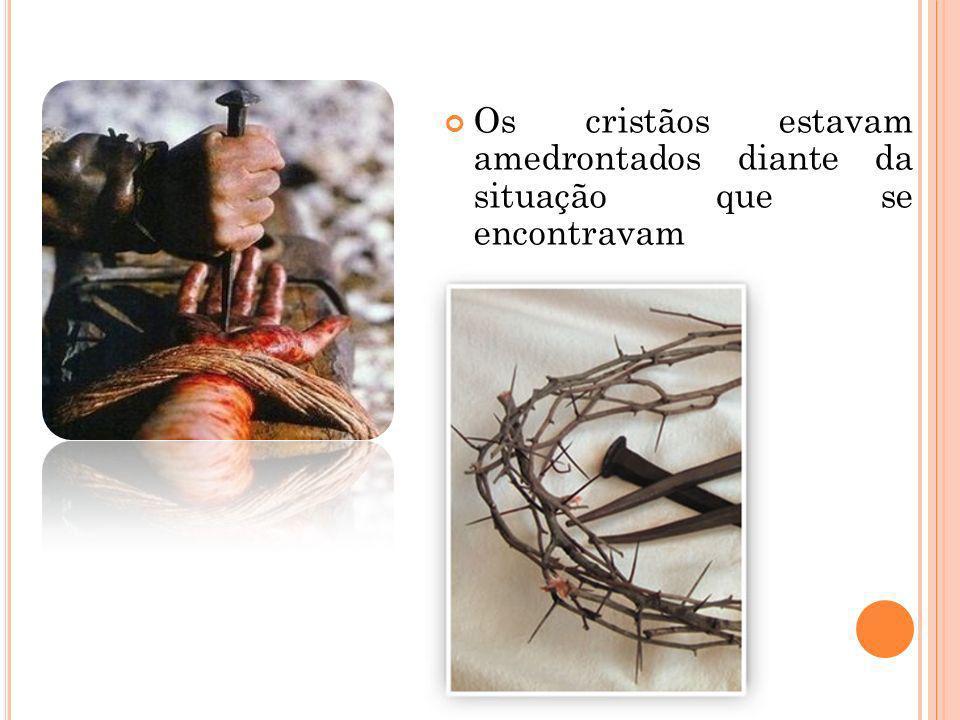 Os cristãos estavam amedrontados diante da situação que se encontravam