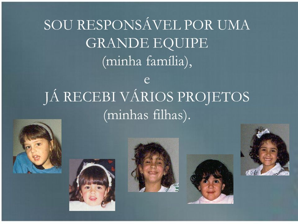 SOU RESPONSÁVEL POR UMA GRANDE EQUIPE (minha família), e JÁ RECEBI VÁRIOS PROJETOS (minhas filhas).