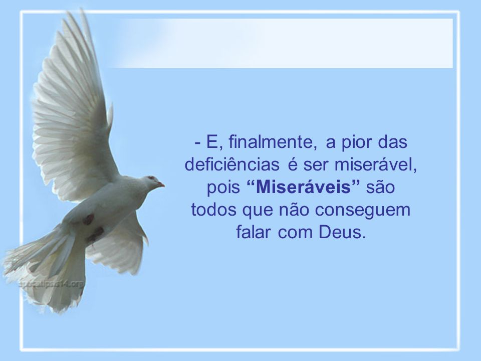 - E, finalmente, a pior das deficiências é ser miserável, pois Miseráveis são todos que não conseguem falar com Deus.