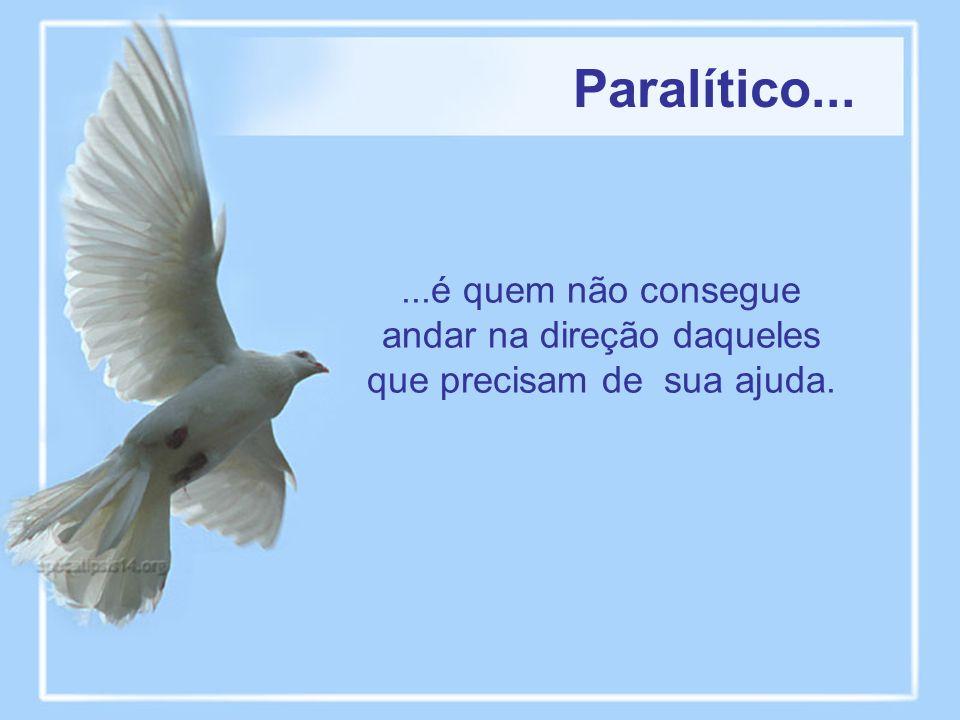 Paralítico... ...é quem não consegue andar na direção daqueles que precisam de sua ajuda.