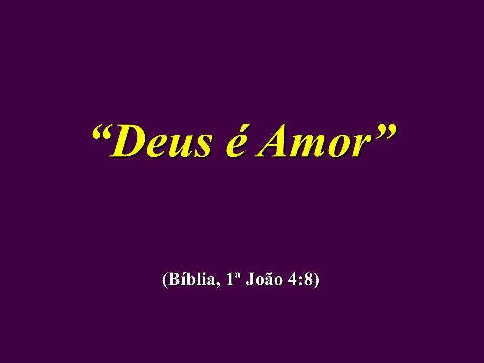 Deus é Amor (Bíblia, 1ª João 4:8)