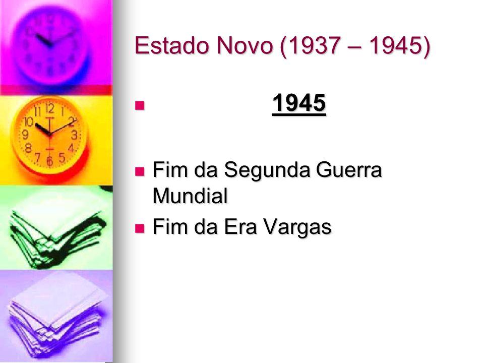 Estado Novo (1937 – 1945) 1945 Fim da Segunda Guerra Mundial