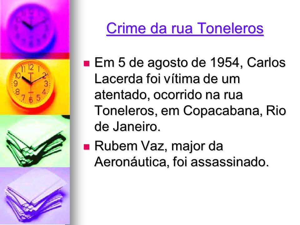 Crime da rua Toneleros Em 5 de agosto de 1954, Carlos Lacerda foi vítima de um atentado, ocorrido na rua Toneleros, em Copacabana, Rio de Janeiro.