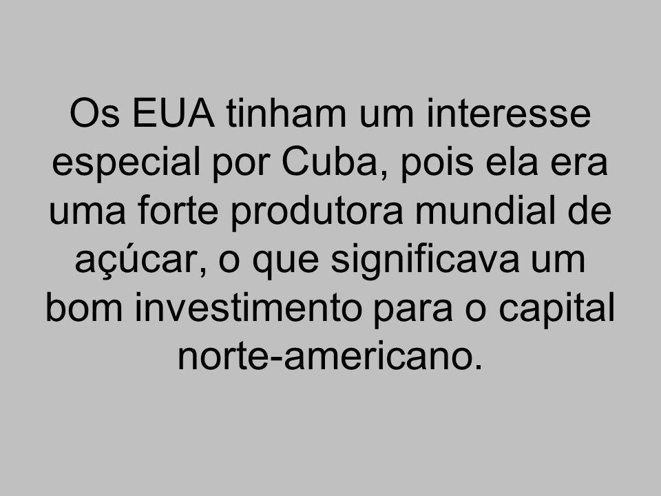 Os EUA tinham um interesse especial por Cuba, pois ela era uma forte produtora mundial de açúcar, o que significava um bom investimento para o capital norte-americano.