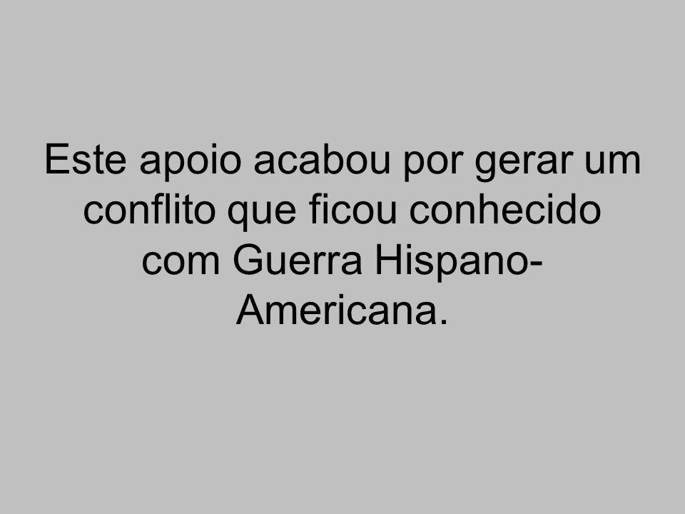 Este apoio acabou por gerar um conflito que ficou conhecido com Guerra Hispano-Americana.