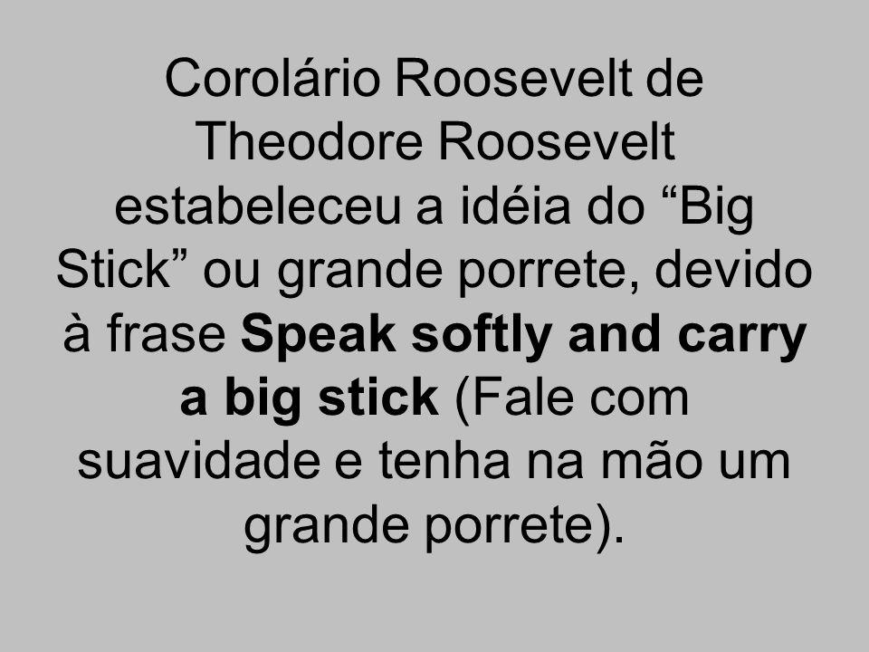 Corolário Roosevelt de Theodore Roosevelt estabeleceu a idéia do Big Stick ou grande porrete, devido à frase Speak softly and carry a big stick (Fale com suavidade e tenha na mão um grande porrete).