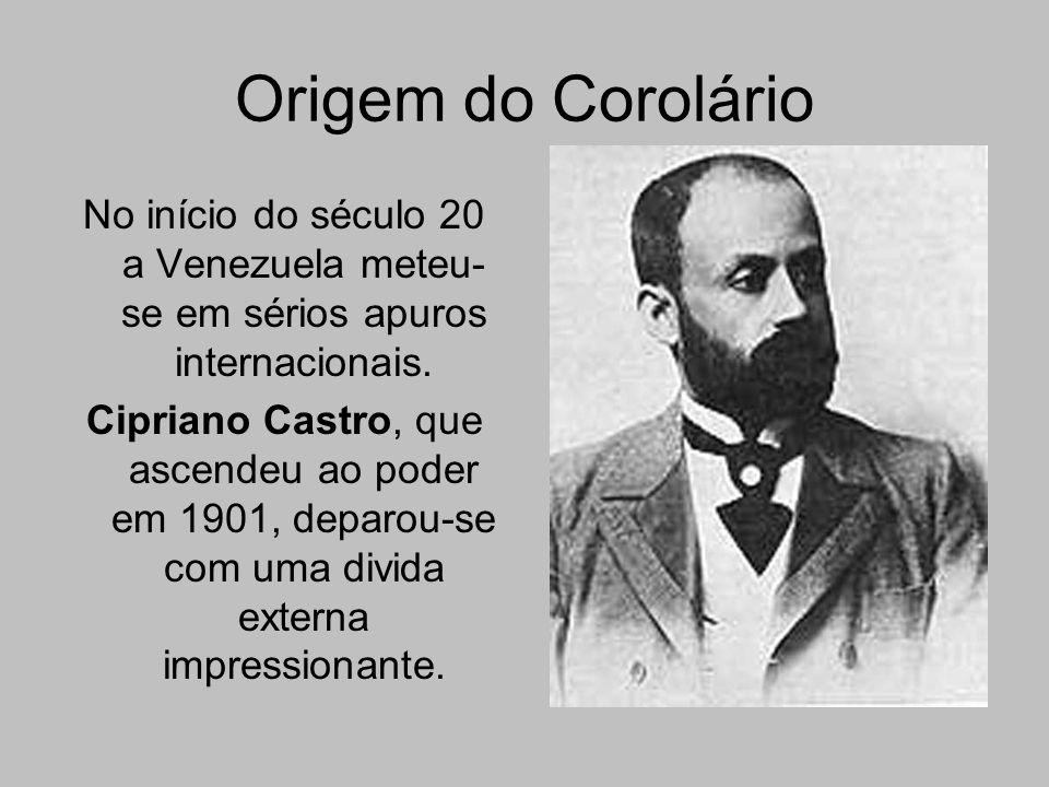 Origem do Corolário No início do século 20 a Venezuela meteu-se em sérios apuros internacionais.