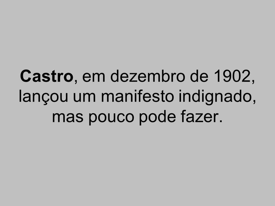 Castro, em dezembro de 1902, lançou um manifesto indignado, mas pouco pode fazer.