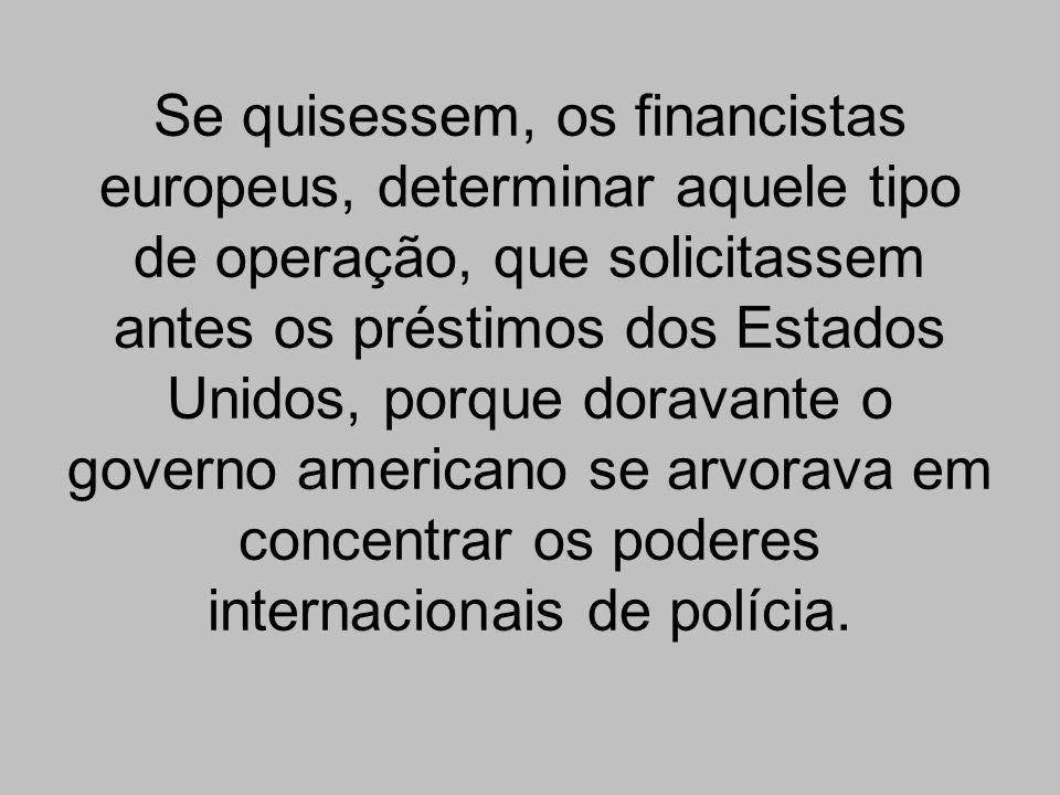 Se quisessem, os financistas europeus, determinar aquele tipo de operação, que solicitassem antes os préstimos dos Estados Unidos, porque doravante o governo americano se arvorava em concentrar os poderes internacionais de polícia.