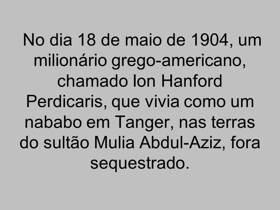 No dia 18 de maio de 1904, um milionário grego-americano, chamado Ion Hanford Perdicaris, que vivia como um nababo em Tanger, nas terras do sultão Mulia Abdul-Aziz, fora sequestrado.