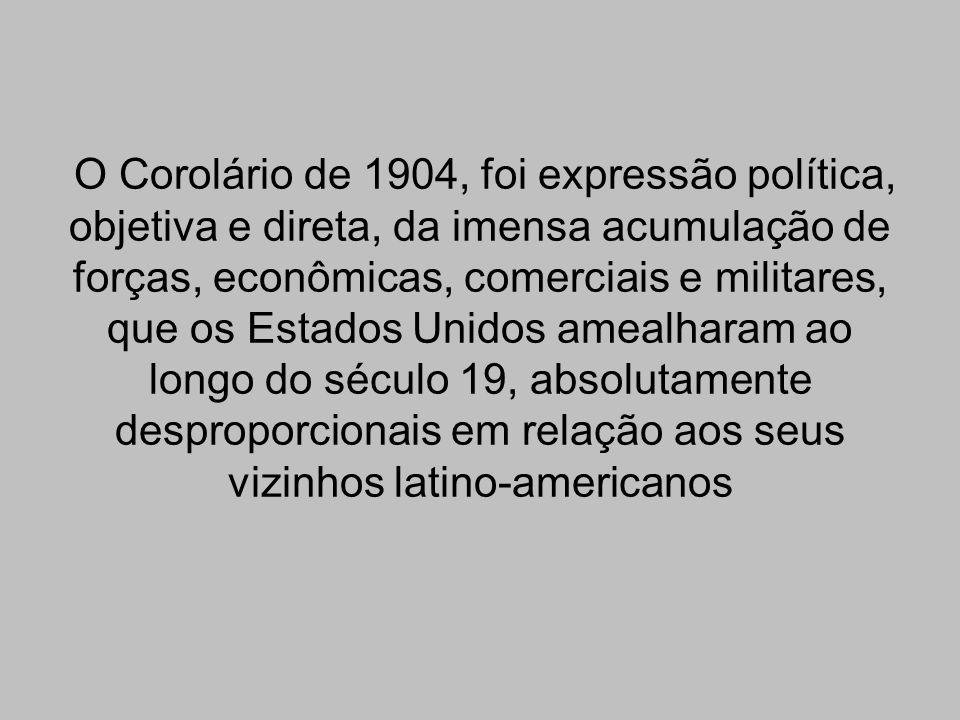 O Corolário de 1904, foi expressão política, objetiva e direta, da imensa acumulação de forças, econômicas, comerciais e militares, que os Estados Unidos amealharam ao longo do século 19, absolutamente desproporcionais em relação aos seus vizinhos latino-americanos