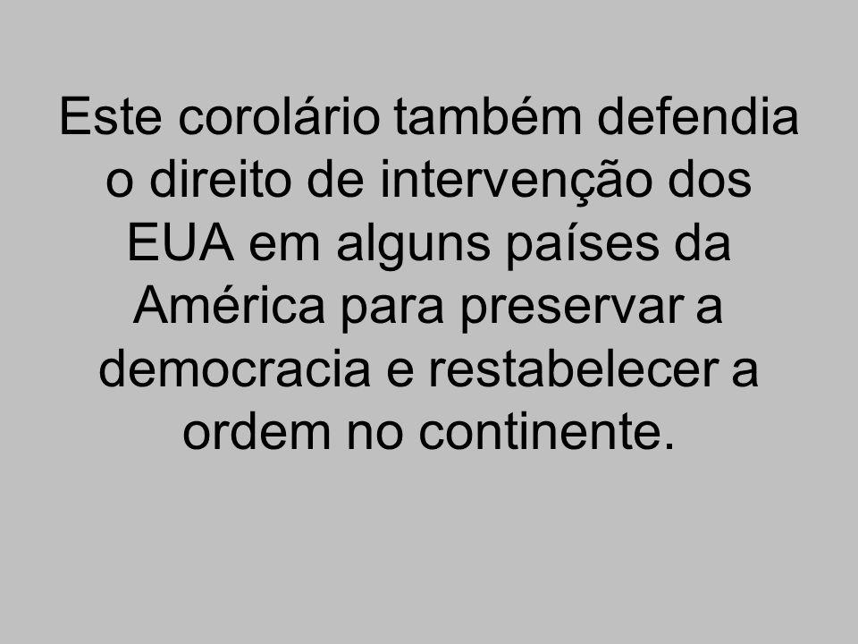 Este corolário também defendia o direito de intervenção dos EUA em alguns países da América para preservar a democracia e restabelecer a ordem no continente.