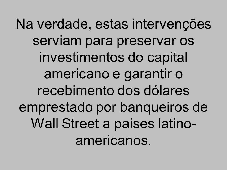 Na verdade, estas intervenções serviam para preservar os investimentos do capital americano e garantir o recebimento dos dólares emprestado por banqueiros de Wall Street a paises latino-americanos.