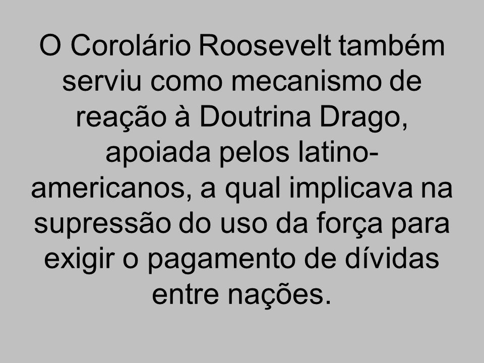 O Corolário Roosevelt também serviu como mecanismo de reação à Doutrina Drago, apoiada pelos latino-americanos, a qual implicava na supressão do uso da força para exigir o pagamento de dívidas entre nações.