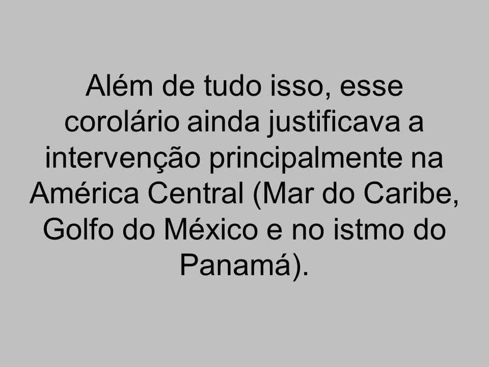 Além de tudo isso, esse corolário ainda justificava a intervenção principalmente na América Central (Mar do Caribe, Golfo do México e no istmo do Panamá).