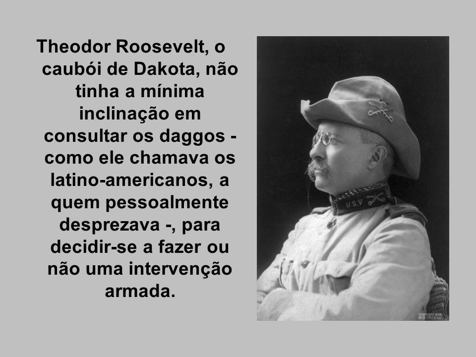 Theodor Roosevelt, o caubói de Dakota, não tinha a mínima inclinação em consultar os daggos - como ele chamava os latino-americanos, a quem pessoalmente desprezava -, para decidir-se a fazer ou não uma intervenção armada.