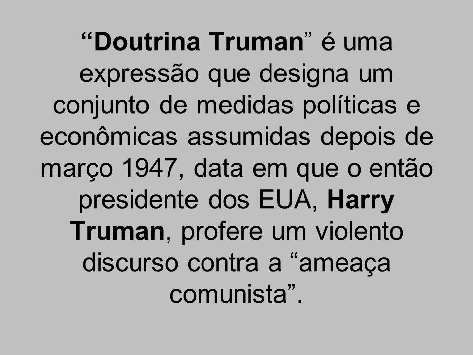 Doutrina Truman é uma expressão que designa um conjunto de medidas políticas e econômicas assumidas depois de março 1947, data em que o então presidente dos EUA, Harry Truman, profere um violento discurso contra a ameaça comunista .